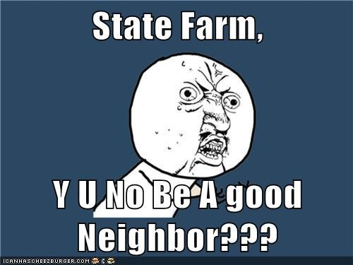 State Farm,  Y U No Be A good Neighbor???