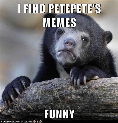 I FIND PETEPETE'S MEMES  FUNNY