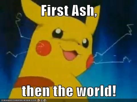 First Ash,  then the world!