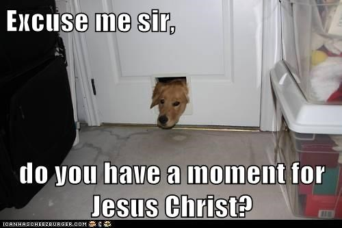 Excuse me sir,  do you have a moment for Jesus Christ?