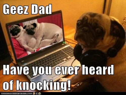 Geez Dad  Have you ever heard of knocking!