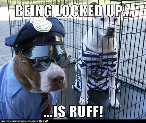 BEING LOCKED UP...  ...IS RUFF!