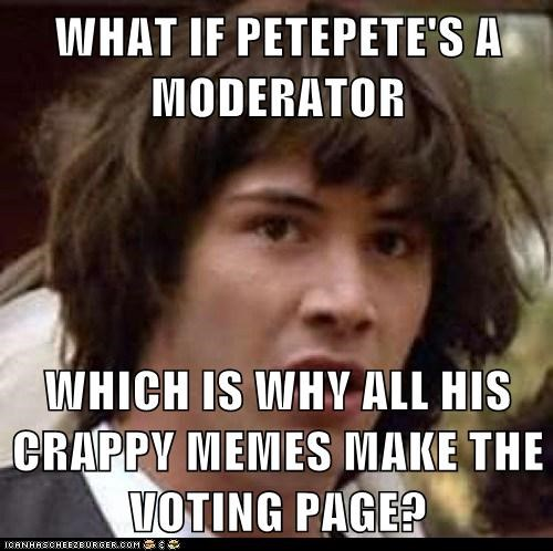 WHAT IF PETEPETE'S A MODERATOR  WHICH IS WHY ALL HIS CRAPPY MEMES MAKE THE VOTING PAGE?
