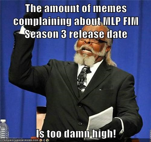The amount of memes complaining about MLP FIM Season 3 release date  Is too damn high!