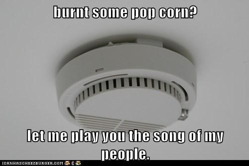 burnt some pop corn?  let me play you the song of my people.