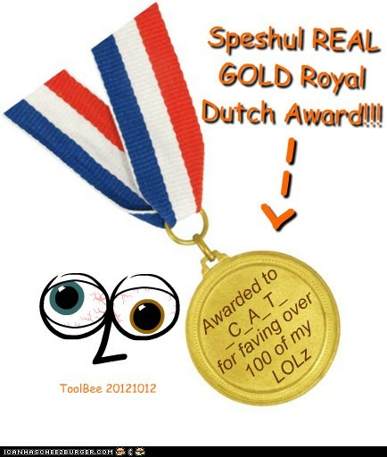 Speshul REAL GOLD Royal Dutch Award!!! Awarded to_C_A_T_ for faving over 100 of my LOLz