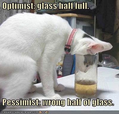 Optimist: glass half full.   Pessimist: wrong half of glass.