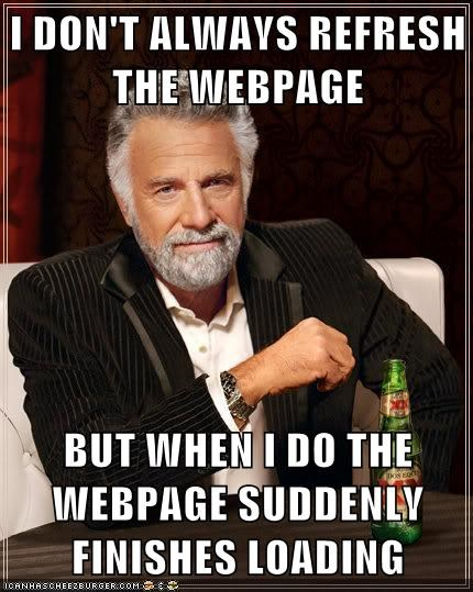 I DON'T ALWAYS REFRESH THE WEBPAGE  BUT WHEN I DO THE WEBPAGE SUDDENLY FINISHES LOADING