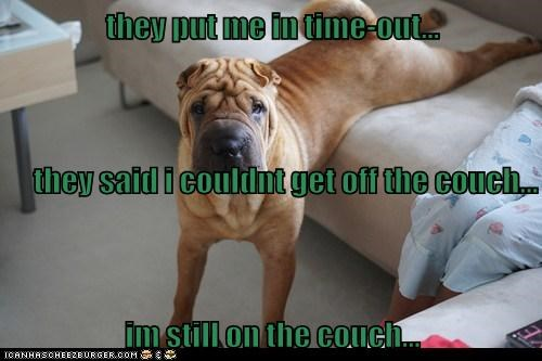 they put me in time-out... they said i couldnt get off the couch... im still on the couch...