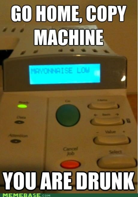 copy machine,toner,mayonnaise,low,you are drunk