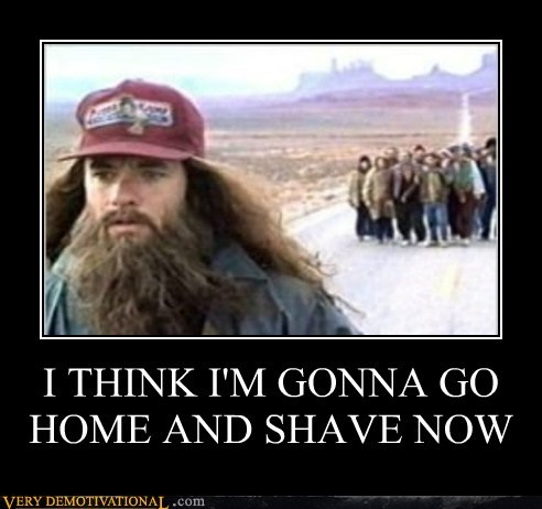I THINK I'M GONNA GO HOME AND SHAVE NOW