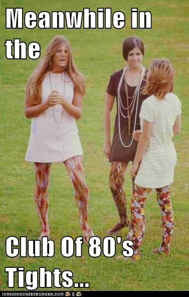 Meanwhile in the   Club Of 80's Tights...
