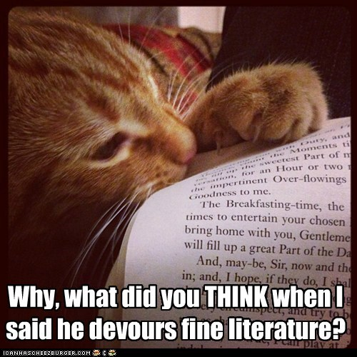 Why, what did you THINK when I said he devours fine literature?