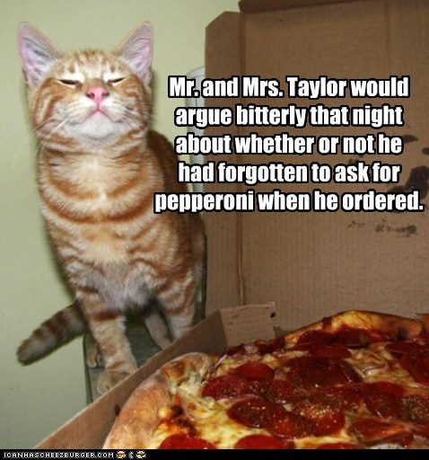 Mr. and Mrs. Taylor would argue bitterly that night about whether or not he had forgotten to ask for pepperoni when he ordered.