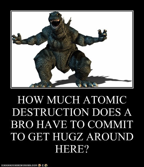 HOW MUCH ATOMIC DESTRUCTION DOES A BRO HAVE TO COMMIT TO GET HUGZ AROUND HERE?