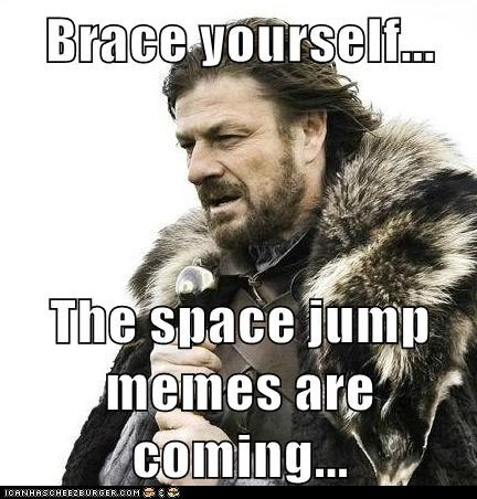 Brace yourself...  The space jump memes are coming...