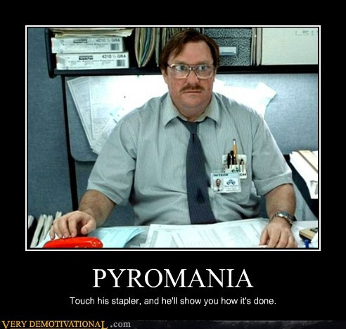 pyromania,Office Space,milton