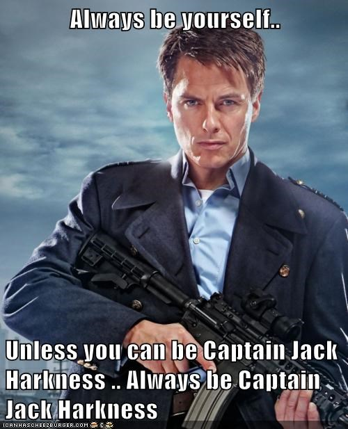 Always be yourself..  Unless you can be Captain Jack Harkness .. Always be Captain Jack Harkness