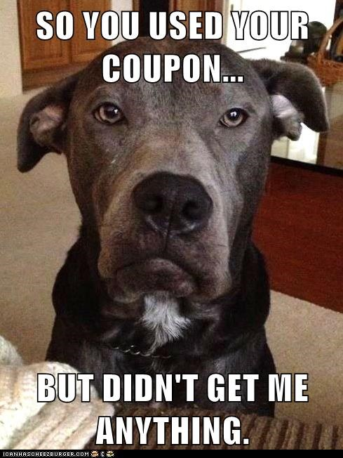 SO YOU USED YOUR COUPON...  BUT DIDN'T GET ME ANYTHING.