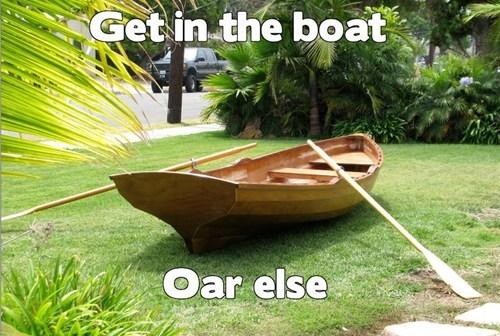 get in,boat,or,oar,ultimatum,else,or else,homophone