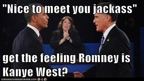 """Nice to meet you jackass""  get the feeling Romney is Kanye West?"