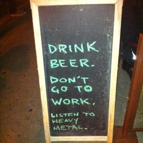 drink beer,heavy metal,don't go to work,listen to metal