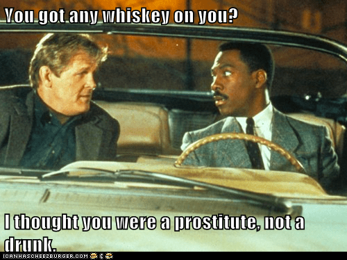 You got any whiskey on you?  I thought you were a prostitute, not a drunk.