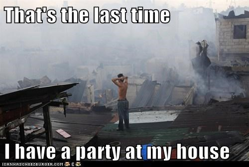 That's the last time  I have a party at my house