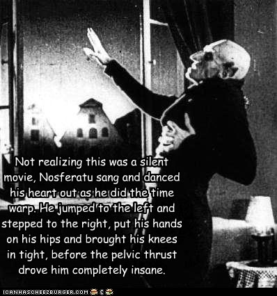 Not realizing this was a silent movie, Nosferatu sang and danced his heart out as he did the time warp. He jumped to the left and stepped to the right, put his hands on his hips and brought his knees in tight, before the pelvic thrust  drove him completel