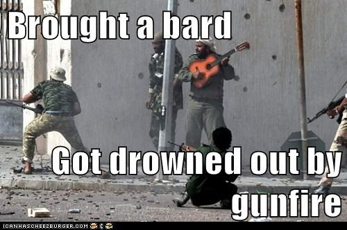 Brought a bard  Got drowned out by gunfire
