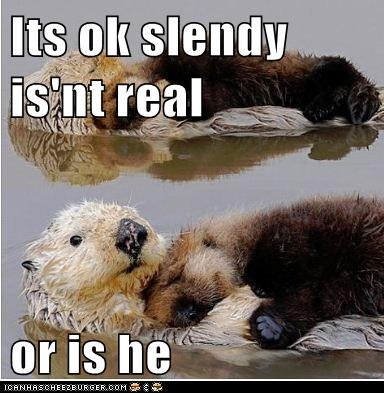 Its ok slendy is'nt real  or is he
