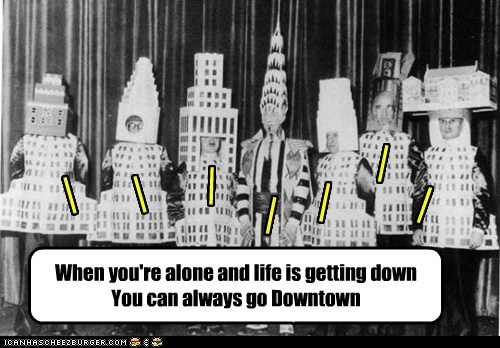 When you're alone and life is getting down You can always go Downtown