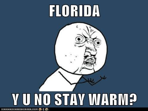 FLORIDA  Y U NO STAY WARM?