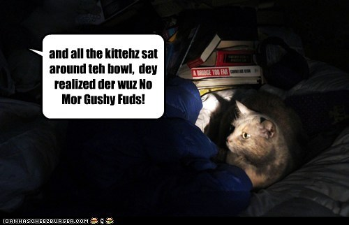 and all the kittehz sat around teh bowl,  dey realized der wuz No Mor Gushy Fuds!