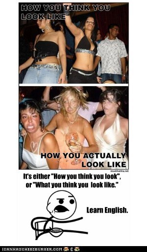 "It's either ""How you look"", or ""What you look like"
