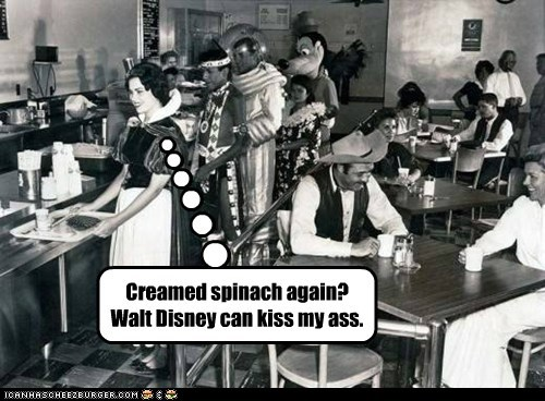 Creamed spinach again? Walt Disney can kiss my ass.