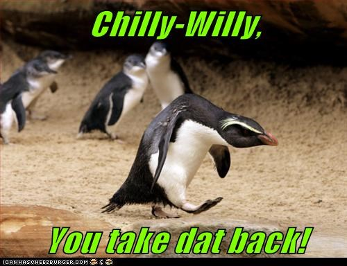 Chilly-Willy,  You take dat back!
