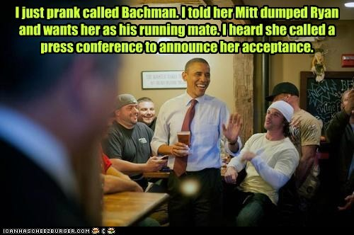 I just prank called Bachman. I told her Mitt dumped Ryan and wants her as his running mate. I heard she called a press conference to announce her acceptance.