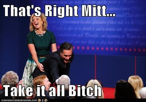 That's Right Mitt...  Take it all Bitch