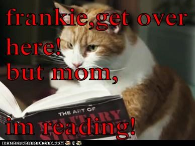 frankie,get over here! but mom, im reading!