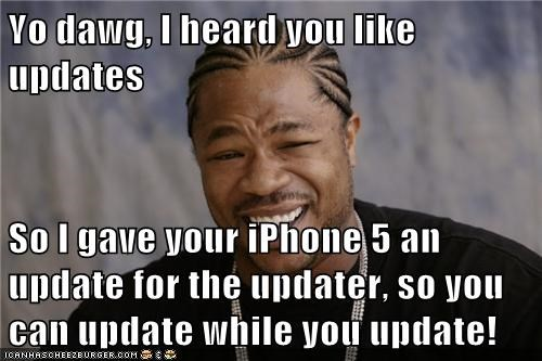 Yo dawg, I heard you like updates  So I gave your iPhone 5 an update for the updater, so you can update while you update!