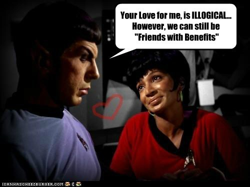 "Your Love for me, is ILLOGICAL... However, we can still be  ""Friends with Benefits"""
