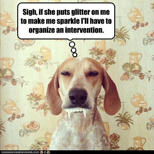 Sigh, if she puts glitter on me to make me sparkle I'll have to organize an intervention.