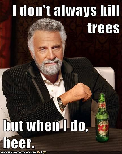 I don't always kill trees  but when I do, beer.