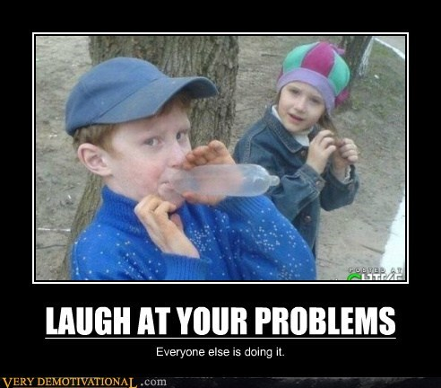 LAUGH AT YOUR PROBLEMS