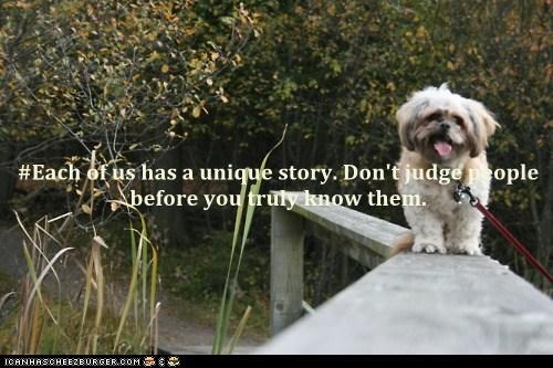 #Each of us has a unique story. Don't judge people before you truly know them.