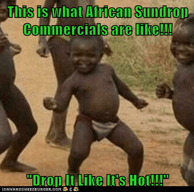 "This is what African Sundrop Commercials are like!!!  ""Drop It Like It's Hot!!!"""