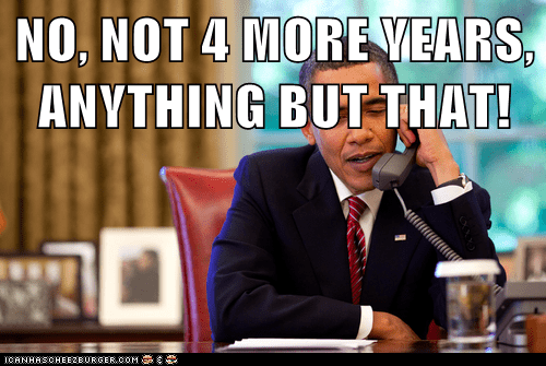 NO, NOT 4 MORE YEARS, ANYTHING BUT THAT!