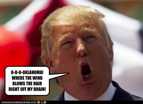 O-O-O-OKLAHOMA! WHERE THE WIND BLOWS THE HAIR RIGHT OFF MY BRAIN!