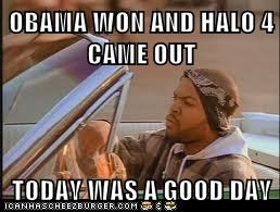 OBAMA WON AND HALO 4 CAME OUT  TODAY WAS A GOOD DAY